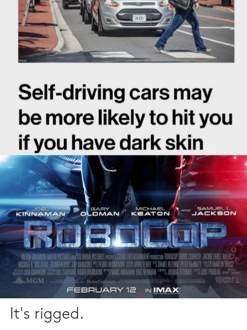 Marces: Self-driving cars may  be more likely to hit you  if you have dark skin  AND SAMUELL  LULA CARVALH  .ca.MGM ...-RoboCo  BL CARRARO ROGER BISNRAUR I MARC ABRAHAMN ERIC NEWA  JIGHINA ETIMERSE PAOILH  FEBRUARY 12 IN IMAX It's rigged.