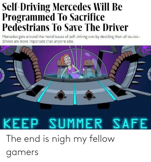 gamers: Self-Driving Mercedes Will Be  Programmed To Sacrifice  Pedestrians To Save The Driver  Mercedes gets around the moral issues of self-driving cars by deciding that-of course-  drivers are more important than anyone else.  KEEP SUMMER SAFE The end is nigh my fellow gamers