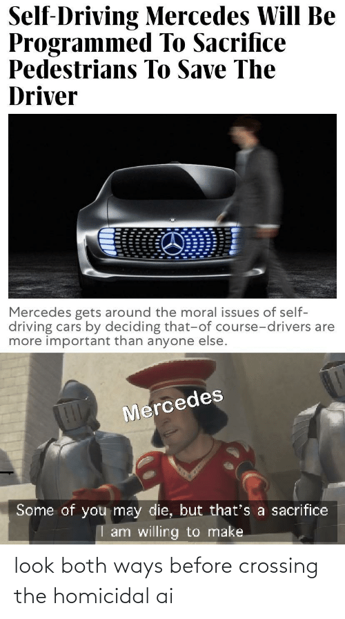 driver: Self-Driving Mercedes Will Be  Programmed To Sacrifice  Pedestrians To Save The  Driver  Mercedes gets around the moral issues of self-  driving cars by deciding that-of course-drivers are  more important than anyone else.  Mercedes  Some of you may die, but that's a sacrifice  I am willing to make look both ways before crossing the homicidal ai