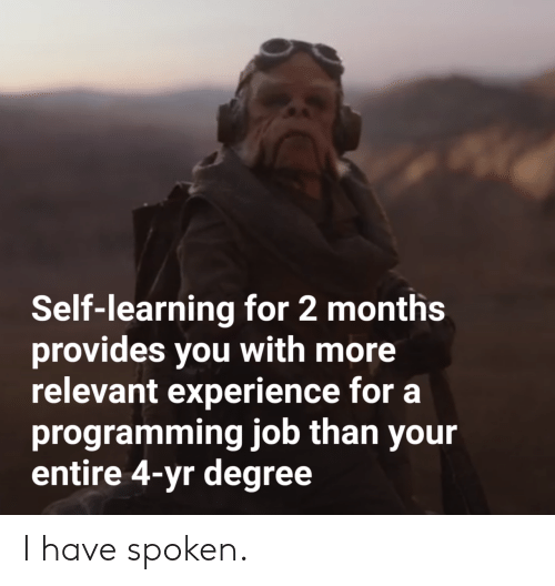 Experience, Programming, and Job: Self-learning for 2 months  provides you with more  relevant experience for a  programming job than your  entire 4-yr degree I have spoken.