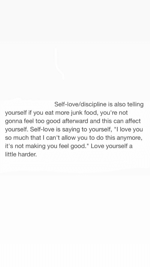 """Food, Love, and I Love You: Self-love/discipline is also telling  yourself if you eat more junk food, you're not  gonna feel too good afterward and this can affect  yourself. Self-love is saying to yourself, """"I love you  so much that I can't allow you to do this anymore,  it's not making you feel good."""" Love yourself a  little harder."""