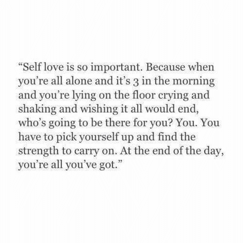 """youre lying: Self love is so important. Because when  you're all alone and it's 3 in the morning  and you're lying on the floor crying and  shaking and wishing it all would end,  who's going to be there for you? You. You  have to pick yourself up and find the  strength to carry on. At the end of the day,  you're all you've got."""""""