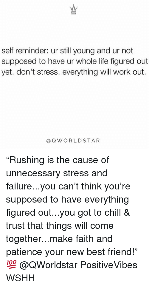 """Best Friend, Chill, and Life: self reminder: ur still young and ur not  supposed to have ur whole life figured out  yet. don't stress. everything will work out.  @QWORLDSTAR """"Rushing is the cause of unnecessary stress and failure...you can't think you're supposed to have everything figured out...you got to chill & trust that things will come together...make faith and patience your new best friend!"""" 💯 @QWorldstar PositiveVibes WSHH"""