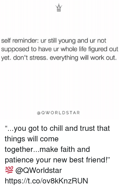 """Best Friend, Chill, and Life: self reminder: ur still young and ur not  supposed to have ur whole life figured out  yet. don't stress. everything will work out.  QWORLDSTAR """"...you got to chill and trust that things will come together...make faith and patience your new best friend!"""" 💯 @QWorldstar https://t.co/ov8kKnzRUN"""
