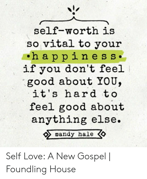 New Love Memes: self-worth is  so vital to you:r  ha ppine s s.  if you don't feel  good about YOU,  it's hard to  feel good about  anything else.  mandy hale Self Love: A New Gospel   Foundling House