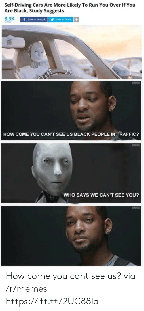 Share On: SelfDriving  Cars  Are  More  Likely  To  Run  You  Over  If  You  Are Black, Study Suggests  8.3K  f  Share on Facebookhare on Twitter+  HOW COME YOU CAN'T SEE US BLACK PEOPLE IN TRAFFIC?  WHO SAYS WE CAN'T SEE YOU? How come you cant see us? via /r/memes https://ift.tt/2UC88Ia