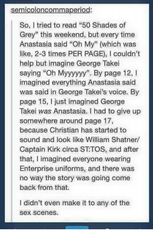 "Shatnered: semicoloncommaperiod:  So, I tried to read ""50 Shades of  Grey"" this weekend, but every time  Anastasia said ""Oh My"" (which was  like, 2-3 times PER PAGE), l couldn't  help but imagine George Takei  saying ""Oh Myyyyyy"". By page 12, I  imagined everything Anastasia said  was said in George Takei's voice. By  page 15, just imagined George  Takei was Anastasia. I had to give up  somewhere around page 17,  because Christian has started to  sound and look like William Shatner/  Captain Kirk circa ST TOS, and after  that, I imagined everyone wearing  Enterprise uniforms, and there was  no way the story was going come  back from that.  I didn't even make it to any of the  Sex scenes."
