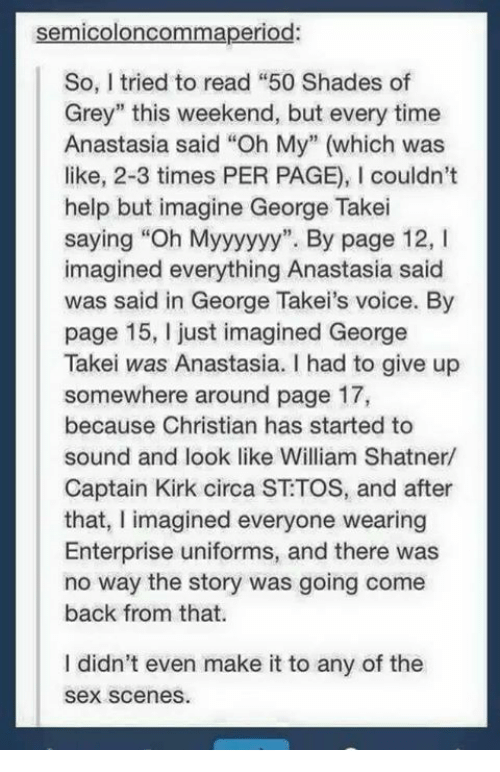 "Shatnered: semicoloncommaperiod:  So, tried to read ""50 Shades of  Grey"" this weekend, but every time  Anastasia said ""Oh My"" (which was  like, 2-3 times PER PAGE), l couldn't  help but imagine George Takei  saying ""Oh Myyyyyy"". By page 12, l  imagined everything Anastasia said  was said in George Takei's voice. By  page 15, just imagined George  Takei was Anastasia. I had to give up  somewhere around page 17,  because Christian has started to  sound and look like William Shatner/  Captain Kirk circa ST TOS, and after  that, I imagined everyone wearing  Enterprise uniforms, and there was  no way the story was going come  back from that.  didn't even make it to any of the  Sex scenes."