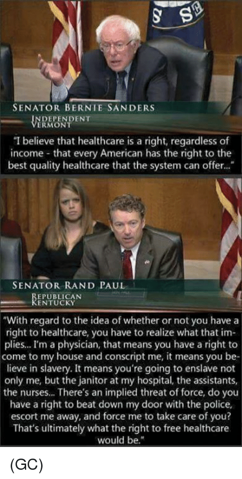 """threating: SENATOR BERNIE SANDERS  DEPENDENT  ERMONT  """"I believe that healthcare is a right, regardless of  income that every American has the right to the  best quality healthcare that the system can offer...  SENATOR RAND PAUL  EPUBLICAN  KENTUCKY  """"With regard to the idea of whether or not you have a  right to healthcare, you have to realize what that im-  plies... I'm a physician, that means you have a right to  come to my house and conscript me, it means you be-  lieve in slavery. It means you're going to enslave not  only me, but the janitor at my hospital, the assistants,  the nurses... There's an implied threat of force, do you  have a right to beat down my door with the police,  escort me away, and force me to take care of you?  That's ultimately what the right to free healthcare  would be."""" (GC)"""