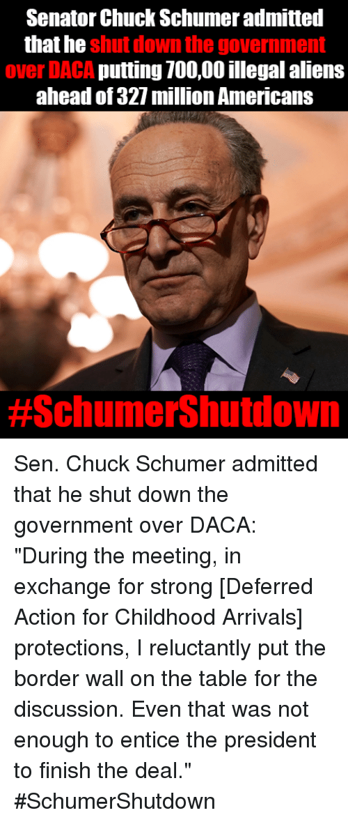 """chuck schumer: Senator Chuck Schumer admitted  that he  shut down the government  over DACA putting 700,00 illegal aliens  ahead of 327 milion Americans  Sen. Chuck Schumer admitted that he shut down the government over DACA: """"During the meeting, in exchange for strong [Deferred Action for Childhood Arrivals] protections, I reluctantly put the border wall on the table for the discussion. Even that was not enough to entice the president to finish the deal.""""  #SchumerShutdown"""