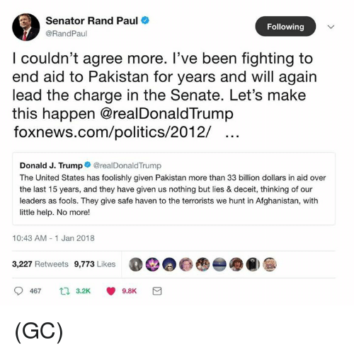 safe haven: Senator Rand Paul  @RandPaul  Following  l couldn't agree more. T've been tighting to  end aid to Pakistan for years and will again  lead the charge in the Senate. Let's make  this happen @realDonaldTrump  foxnews.com/politics/2012/  Donald J. Trump@realDonaldTrump  The United States has foolishly given Pakistan more than 33 billion dollars in aid over  the last 15 years, and they have given us nothing but lies & deceit, thinking of our  leaders as fools. They give safe haven to the terrorists we hunt in Afghanistan, with  little help. No more!  10:43 AM- 1 Jan 2018  3,227 Retweets 9,773 Likes  00@  -●@)  9467  3.2K  9.8K (GC)