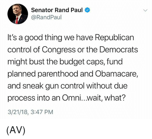 Obamacare: Senator Rand Paul  @RandPaul  It's a good thing we have Republican  control of Congress or the Democrats  might bust the budget caps, fund  planned parenthood and Obamacare,  and sneak gun control without due  process into an Omni...wait, what?  3/21/18, 3:47 PM (AV)