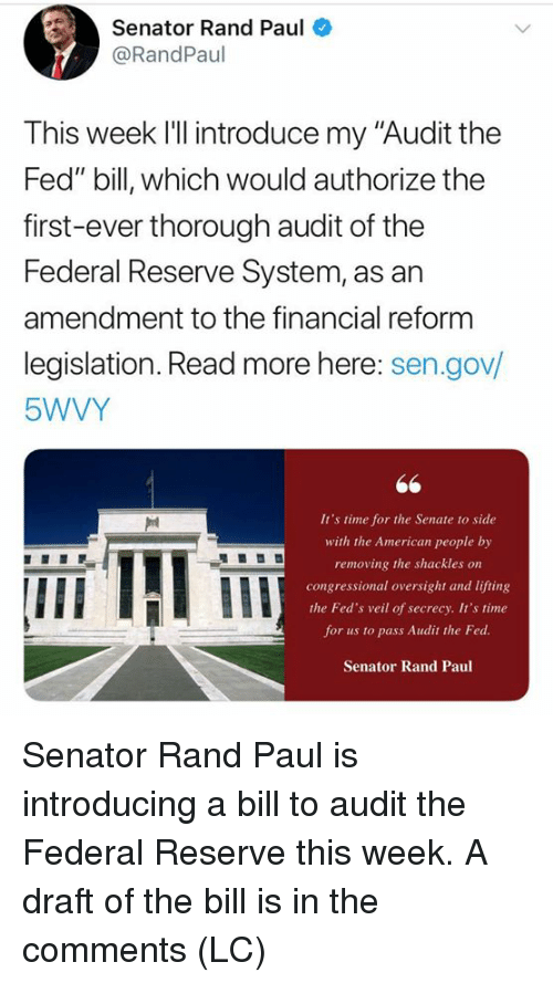 """Memes, Rand Paul, and American: Senator Rand Paul  @RandPaul  This week l'll introduce my """"Audit the  Fed"""" bill, which would authorize the  first-ever thorough audit of the  Federal Reserve System, as an  amendment to the financial reform  legislation. Read more here: sen.gov/  5WVY  It's time for the Senate to side  with the American people by  removing the shackles on  congressional oversight and lifting  the Fed's veil of secrecy. It's time  for us to pass Audit the Fed  Senator Rand Paul  IIE Senator Rand Paul is introducing a bill to audit the Federal Reserve this week.  A draft of the bill is in the comments (LC)"""