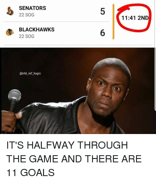 Blackhawks, Goals, and Logic: SENATORS  22 SOG  5  11:41 2ND  BLACKHAWKS  22 SOG  6  @nhl_ref logic IT'S HALFWAY THROUGH THE GAME AND THERE ARE 11 GOALS