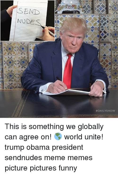 Memes, Globalization, and 🤖: SEND  DAILYSHOW This is something we globally can agree on! 🌎 world unite! trump obama president sendnudes meme memes picture pictures funny