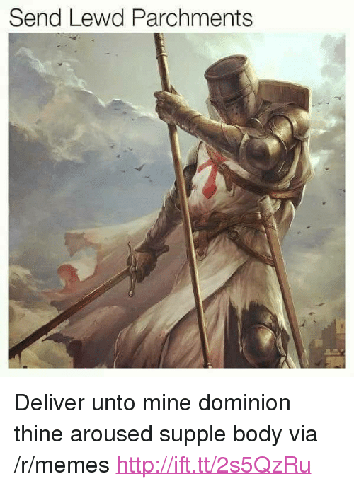 "Memes, Http, and Dominion: Send Lewd Parchments <p>Deliver unto mine dominion thine aroused supple body via /r/memes <a href=""http://ift.tt/2s5QzRu"">http://ift.tt/2s5QzRu</a></p>"