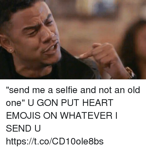 "Selfie, Emojis, and Heart: ""send me a selfie and not an old one""  U GON PUT HEART EMOJIS ON WHATEVER I SEND U https://t.co/CD10ole8bs"