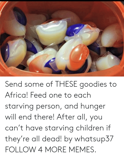 Starving Children: Send some of THESE goodies to Africa! Feed one to each starving person, and hunger will end there! After all, you can't have starving children if they're all dead! by whatsup37 FOLLOW 4 MORE MEMES.