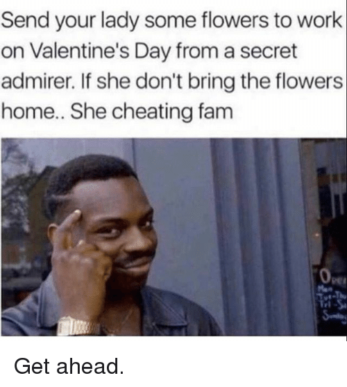 Cheating, Fam, and Gym: Send your lady some flowers to work  on Valentine's Day from a secret  admirer. If she don't bring the flowers  home.. She cheating fam  rl Get ahead.