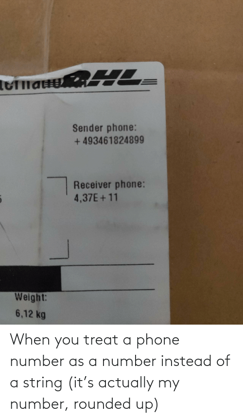 string: Sender phone:  + 493461824899  Receiver phone:  4,37E+11  Weight:  6,12 kg When you treat a phone number as a number instead of a string (it's actually my number, rounded up)