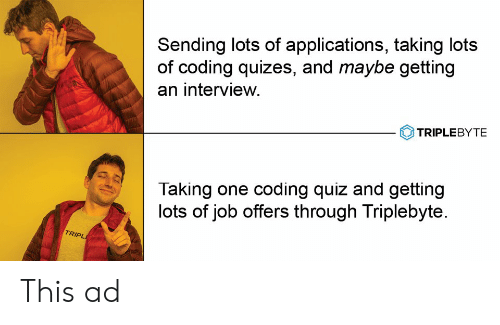 Quiz, Job, and Lots: Sending lots of applications, taking lots  of coding quizes, and maybe getting  an interview.  TRIPLEBYTE  Taking one coding quiz and getting  lots of job offers through Triplebyte.  TRIPL This ad