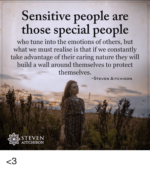 Tuned Into: Sensitive people are  those special people  who tune into the emotions of others, but  what we must realise is that if we constantly  take advantage of their caring nature they will  build a wall around themselves to protect  themselves.  STEVEN AITCHISON  STEVEN  AITCHISON <3