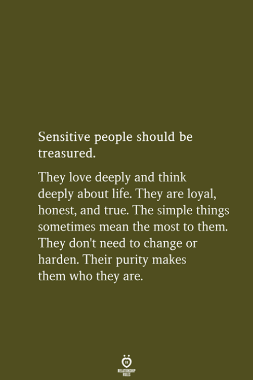About Life: Sensitive people should be  treasured.  They love deeply and think  deeply about life. They are loyal,  honest, and true. The simple things  sometimes mean the most to them.  They don't need to change or  harden. Their purity makes  them who they are.  RELATIONSHIP  LES