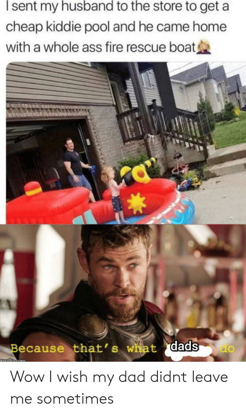 Kiddie: sent my husband to the store to get a  cheap kiddie pool and he came home  with a whole ass fire rescue boat  Because that's what dads  do  matiin com Wow I wish my dad didnt leave me sometimes