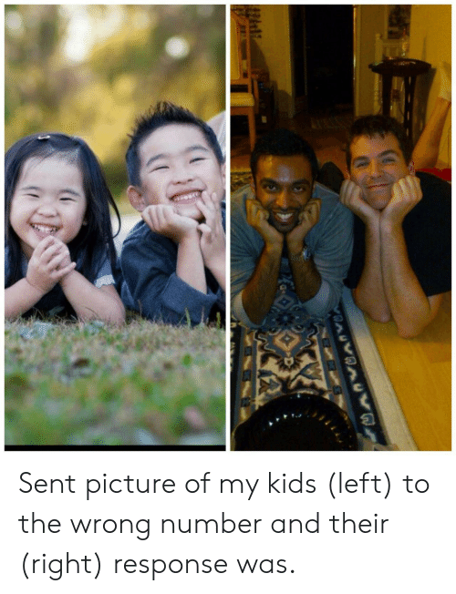 Kids, Picture, and Right: Sent picture of my kids (left) to the wrong number and their (right) response was.