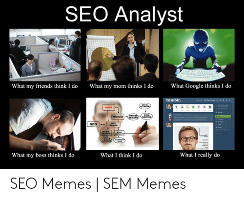 Friends, Google, and Memes: SEO Analyst  What my mom thinks I do  What Google thinks I do  What my friends think I do  tumblr.  MOME  PROSUCT  EMANG  SEO  What my boss thinks I do  What I really do  What I think I do SEO Memes   SEM Memes