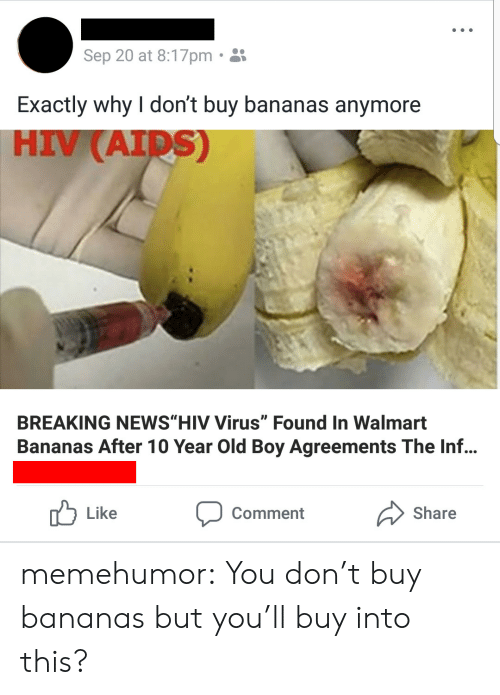 "Foundly: Sep 20 at 8:17pm.  Exactly why I don't buy bananas anymore  HIV (AID  S)  BREAKING NEWS""HIV Virus"" Found In Walmart  Bananas After 10 Year Old Boy Agreements The Inf...  Like  Comment  Share memehumor:  You don't buy bananas but you'll buy into this?"