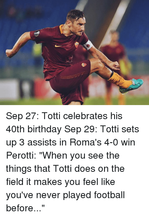 """40th Birthday: Sep 27: Totti celebrates his 40th birthday Sep 29: Totti sets up 3 assists in Roma's 4-0 win  Perotti: """"When you see the things that Totti does on the field it makes you feel like you've never played football before..."""""""