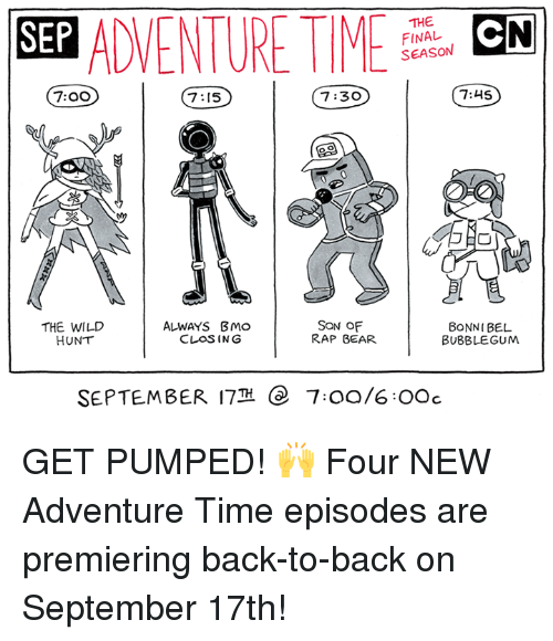 bearings: SEP ADVENTURMCN  THE  FINAL  SEASON  7:00  7:15  7:30  7:45  THE WILD  HUNT  ALWAYS BMo  CLOSING  SON OF  RAP BEAR  BONNI BEL  BUBBLEGUM  SEPTEMBER 17  e  7:00/6OOc GET PUMPED! 🙌  Four NEW Adventure Time episodes are premiering back-to-back on September 17th!