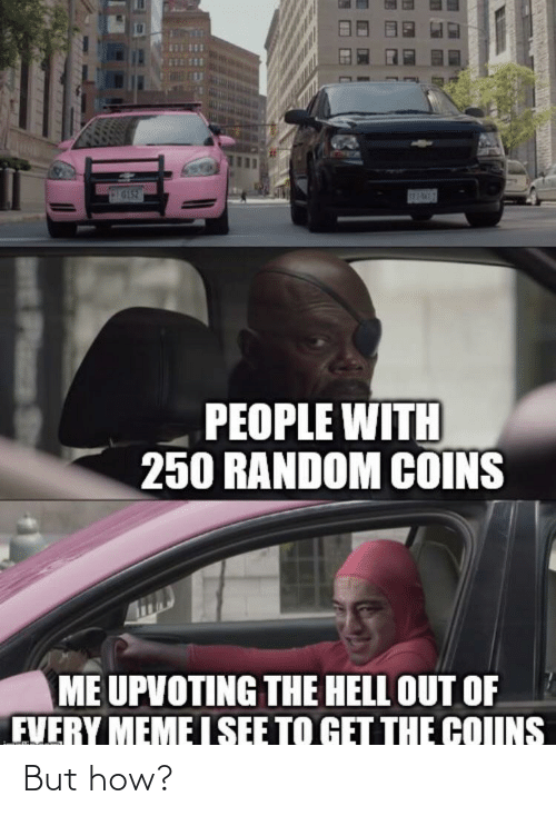 meme i: SEPAWES  PEOPLE WITH  250 RANDOM COINS  ME UPVOTING THE HELL OUT OF  FVERY MEME I SEE TO GET THE COIINS  EPlas St But how?