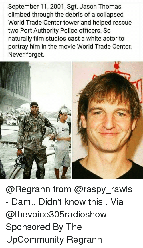 world-trade-centers: September 11, 2001, Sgt. Jason Thomas  climbed through the debris of a collapsed  World Trade Center tower and helped rescue  two Port Authority Police officers. So  naturally film studios cast a white actor to  portray him in the movie World Trade Center.  Never forget. @Regrann from @raspy_rawls - Dam.. Didn't know this.. Via @thevoice305radioshow Sponsored By The UpCommunity Regrann