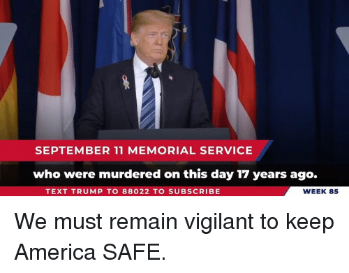 America, Text, and Trump: SEPTEMBER 11 MEMORIAL SERVICE  who were murdered on this day 17 years ago.  TEXT TRUMP TO 88022 TO SUBSCRIBE  WEEK 85 We must remain vigilant to keep America SAFE.