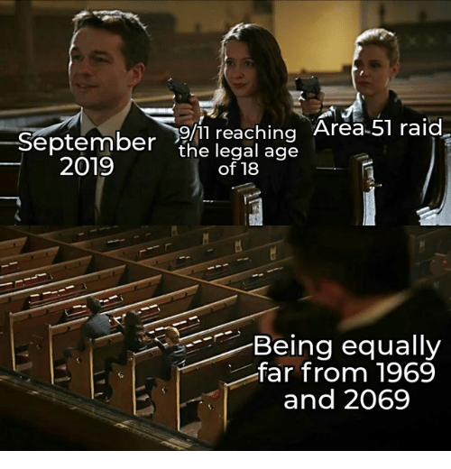 Reaching: September/11 reaching Area 51 raid.  the legal age  2019  of 18  Being equally  far from 1969  and 2069