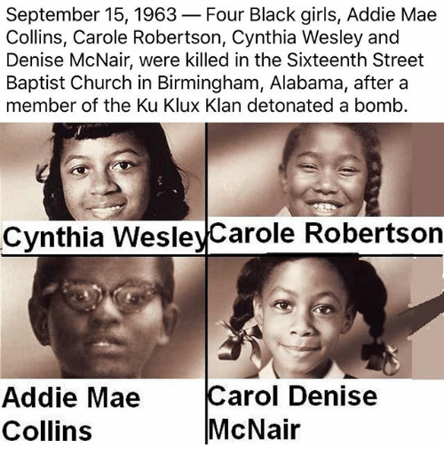 Carole: September 15, 1963-Four Black girls, Addie Mae  Collins, Carole Robertson, Cynthia Wesley and  Denise McNair, were killed in the Sixteenth Street  Baptist Church in Birmingham, Alabama, aftera  member of the Ku Klux Klan detonated a bomb.  Cynthia WesleyCarole Robertson  Addie Mae  Collins  Carol Denise  McNair