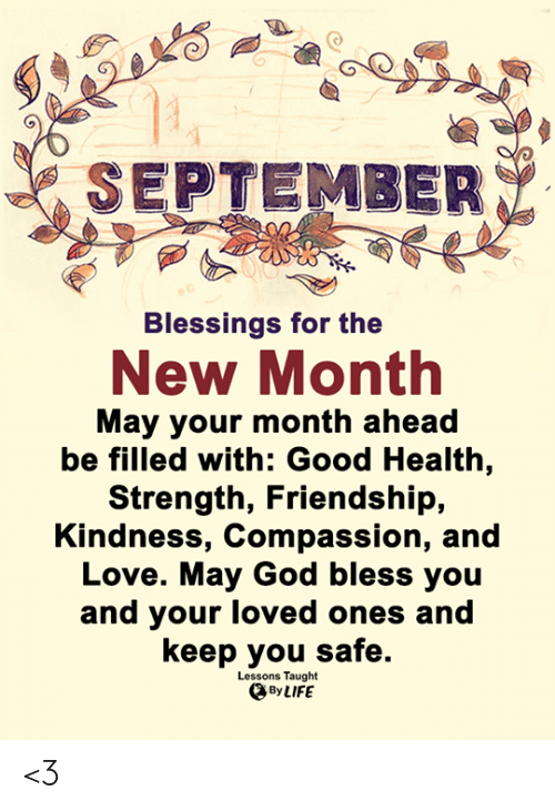Compassion: SEPTEMBER  Blessings for the  New Month  May your month ahead  be filled with: Good Health,  Strength, Friendship,  Kindness, Compassion, and  Love. May God bless you  and your loved ones and  keep you safe.  Lessons Taught  By LIFE <3