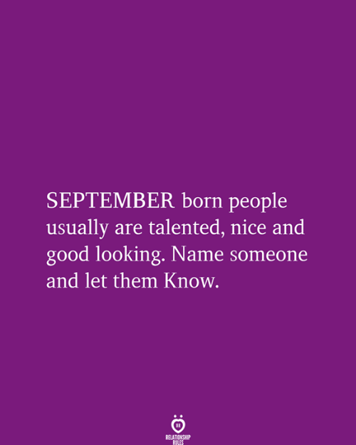 talented: SEPTEMBER born people  usually are talented, nice and  good looking. Name someone  and let them Know.  RELATIONSHIP  RULES