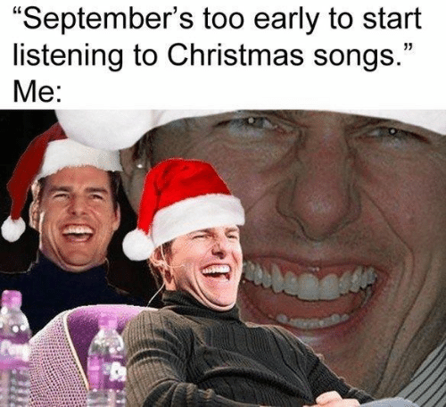 """Christmas, Songs, and Christmas Songs: """"September's too early to start  listening to Christmas songs.""""  Me:"""