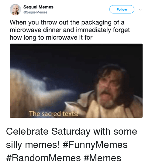 Memes, Texts, and How: Sequel Memes  @SequelMemes  Follow  When you throw out the packaging of a  microwave dinner and immediately forget  how long to microwave it for  The sacred texts Celebrate Saturday with some silly memes! #FunnyMemes #RandomMemes #Memes