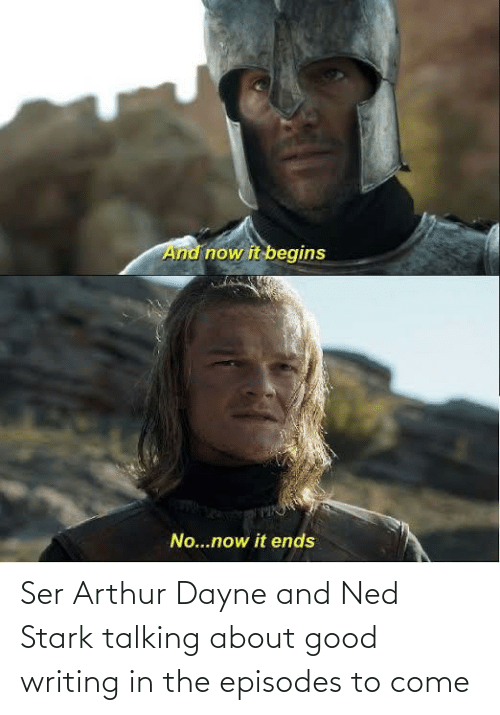 Arthur: Ser Arthur Dayne and Ned Stark talking about good writing in the episodes to come