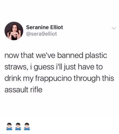 Funny, Guess, and Plastic: Seranine Elliot  @sera9elliot  now that we've banned plastic  straws, i guess ill just have to  drink my frappucino through this  assault rifle 🤷🏻♂️🤷🏻♂️🤷🏻♂️