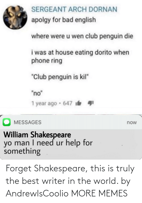 "Penguin: SERGEANT ARCH DORNAN  apolgy for bad english  where were u wen club penguin die  i was at house eating dorito when  phone ring  ""Club penguin is kil""  ""no""  1 year ago · 647 i  MESSAGES  now  William Shakespeare  yo man I need ur help for  something Forget Shakespeare, this is truly the best writer in the world. by AndrewIsCoolio MORE MEMES"
