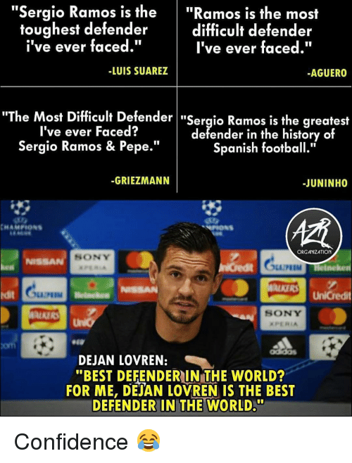 """Confidence, Football, and Memes: """"Sergio Ramos is the""""Ramos is the most  difficult defender  I've ever faced.""""  toughest defender  i've ever faced.""""  -LUIS SUAREZ  AGUERO  he Most Difficult Defender """"Sergio Ramos is the greatest  I've ever Faced?  Sergio Ramos & Pepe.""""  defender in the history of  Spanish football.""""  -GRIEZMANN  -JUNINHO  ORGANIZATION  SONY  NISSA  M Helneken  ALKERS UnCredit  it  SONY  com  DEJAN LOVREN:  """"BEST DEFENDERIN THE WORLD?  FOR ME, DEJAN LOVREN IS THE BEST  DEFENDER IN THE WORLD."""" Confidence 😂"""