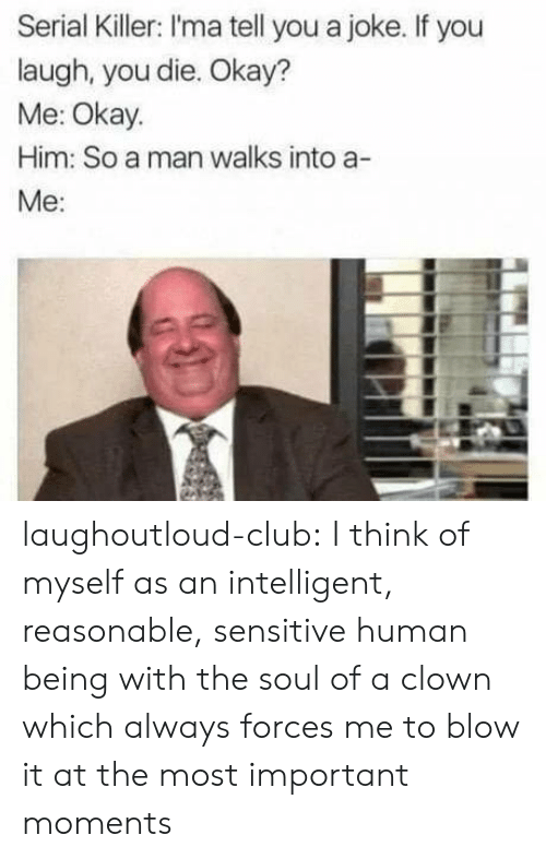 Club, Tumblr, and Blog: Serial Killer: I'ma tell you a joke. If you  laugh, you die. Okay?  Me: Okay.  Him: So a man walks into a-  Me: laughoutloud-club:  I think of myself as an intelligent, reasonable, sensitive human being with the soul of a clown which always forces me to blow it at the most important moments