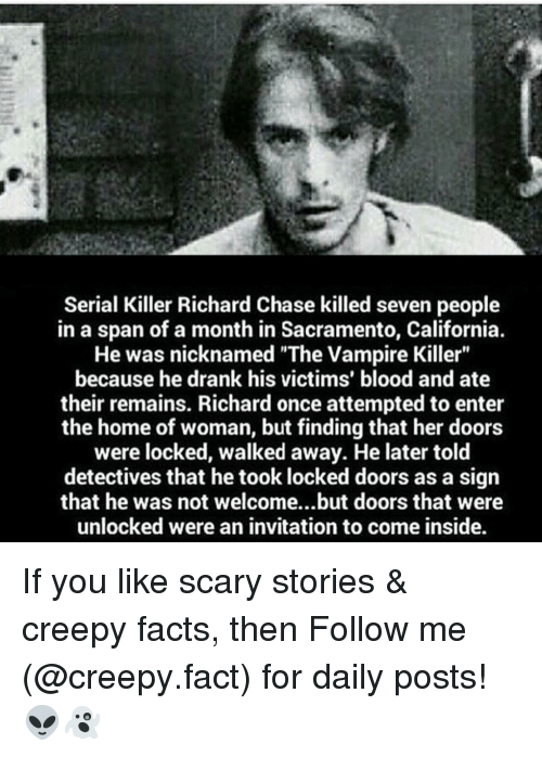 "Creepy, Facts, and Memes: Serial Killer Richard Chase killed seven people  in a span of a month in Sacramento, California.  He was nicknamed ""The Vampire Killer""  because he drank his victims' blood and ate  their remains. Richard once attempted to enter  the home of woman, but finding that her doors  were locked, walked away. He later told  detectives that he took locked doors as a sign  that he was not welcome...but doors that were  unlocked were an invitation to come inside. If you like scary stories & creepy facts, then Follow me (@creepy.fact) for daily posts! 👽👻"