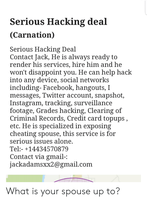 Being Alone, Cheating, and Facebook: Serious Hacking deal  (Carnation)  Serious Hacking Deal  Contact Jack, He is always ready to  render his services, hire him ad he  won't disappoint you. He can help hack  into any device, social networks  including-Facebook, hangouts,  messages, Twitter account, snapshot  Instagram, tracking, surveillance  footage, Grades hacking, Clearing of  Criminal Records, Credit card topups,  etc, He is specialized in exposing  cheating spouse, this service is for  serious issues alone.  Tel:- +14434570879  Contact via gmail-  jackadamsxxagmail.com What is your spouse up to?