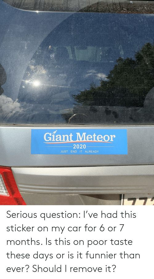 car: Serious question: I've had this sticker on my car for 6 or 7 months. Is this on poor taste these days or is it funnier than ever? Should I remove it?